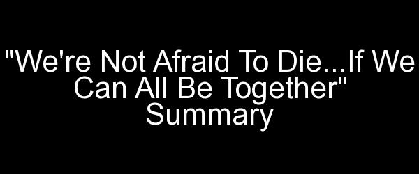 We're Not Afraid To Die...If We Can All Be Together Summary